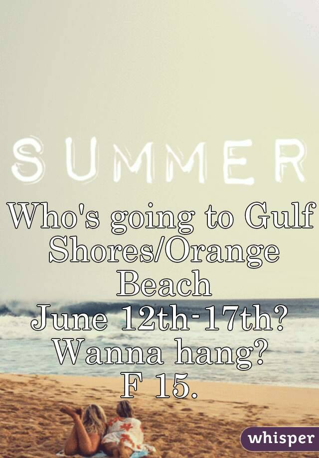Who's going to Gulf Shores/Orange Beach June 12th-17th? Wanna hang? F 15.
