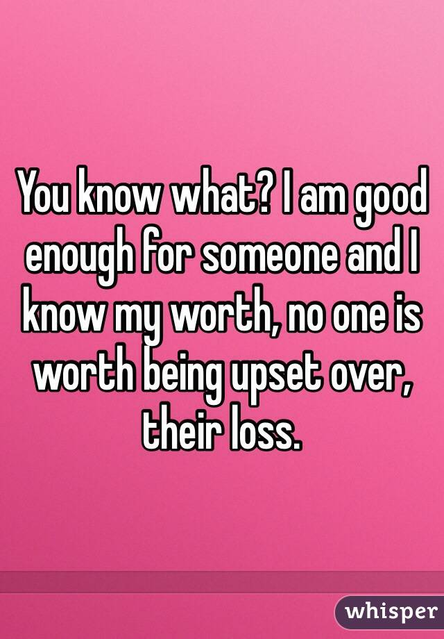 You know what? I am good enough for someone and I know my worth, no one is worth being upset over, their loss.