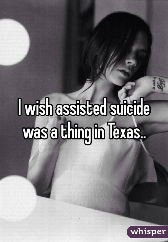 I wish assisted suicide was a thing in Texas..