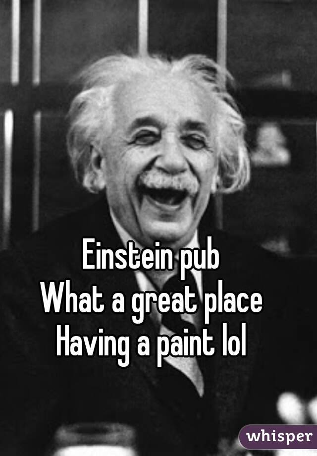 Einstein pub  What a great place  Having a paint lol