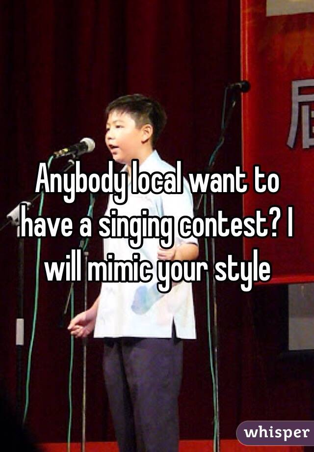 Anybody local want to have a singing contest? I will mimic your style