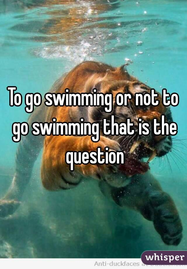 To go swimming or not to go swimming that is the question