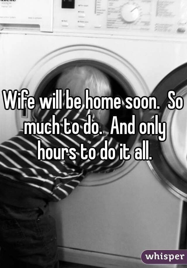 Wife will be home soon.  So much to do.  And only hours to do it all.