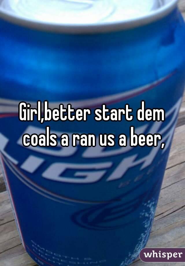 Girl,better start dem coals a ran us a beer,
