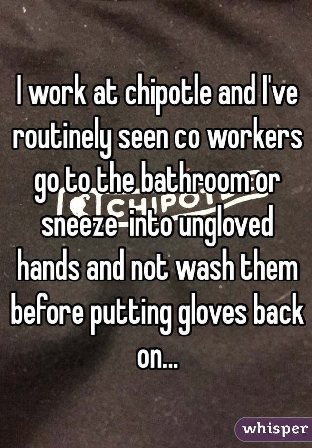 I work at chipotle and I've routinely seen co workers go to the bathroom or sneeze  into ungloved hands and not wash them before putting gloves back on...