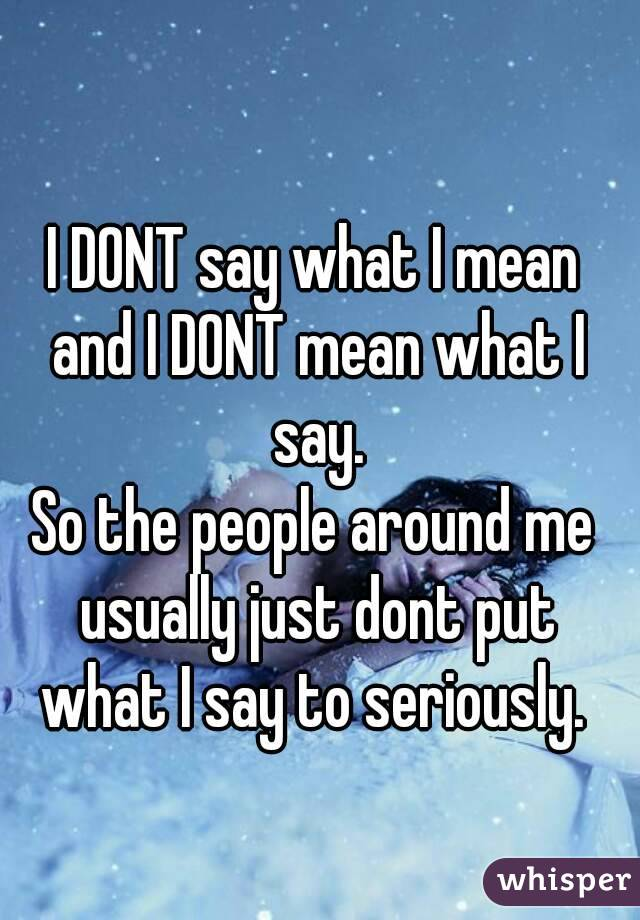 I DONT say what I mean and I DONT mean what I say. So the people around me usually just dont put what I say to seriously.