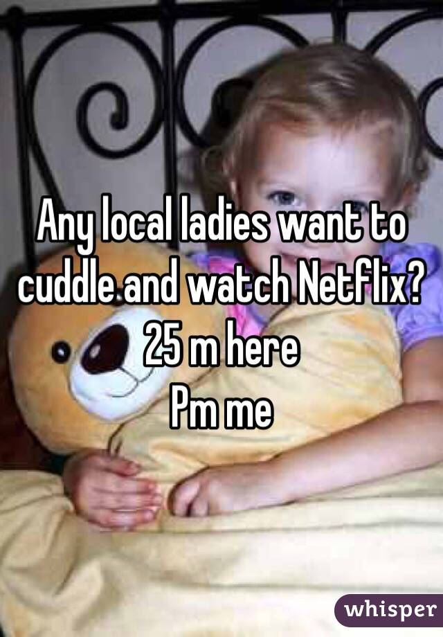 Any local ladies want to cuddle and watch Netflix? 25 m here Pm me