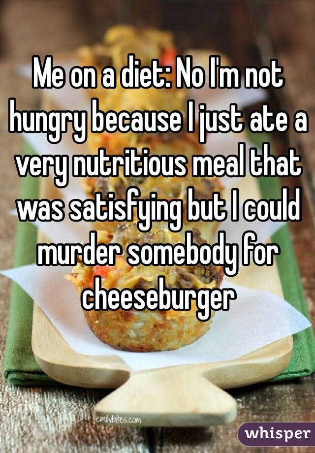 Me on a diet: No I'm not hungry because I just ate a very nutritious meal that was satisfying but I could murder somebody for cheeseburger