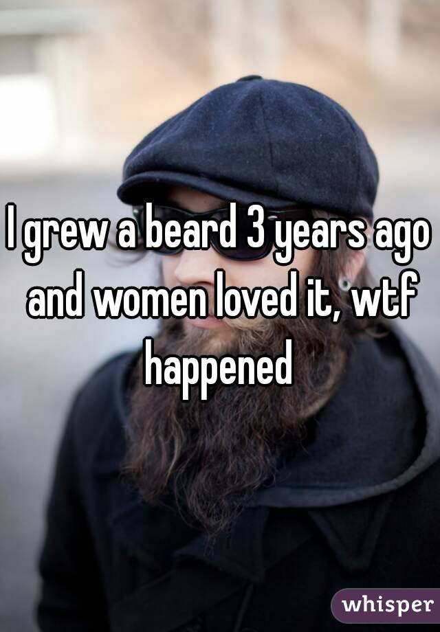 I grew a beard 3 years ago and women loved it, wtf happened