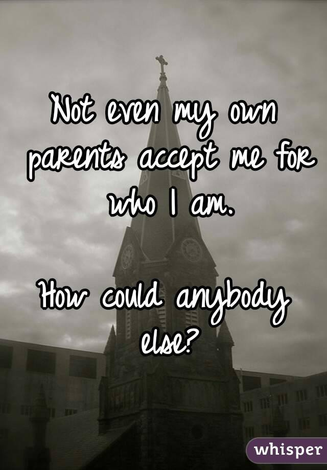 Not even my own parents accept me for who I am.  How could anybody else?