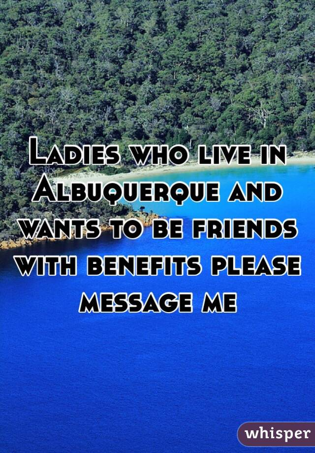 Ladies who live in Albuquerque and wants to be friends with benefits please message me