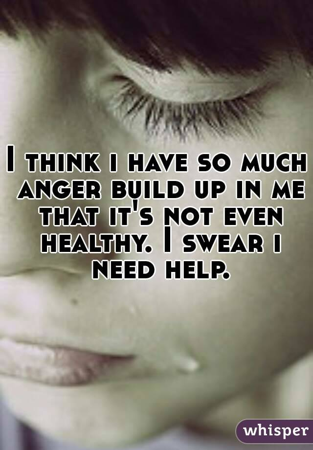 I think i have so much anger build up in me that it's not even healthy. I swear i need help.