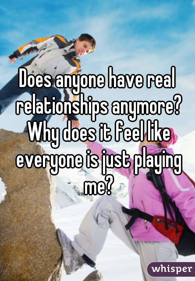 Does anyone have real relationships anymore? Why does it feel like everyone is just playing me?