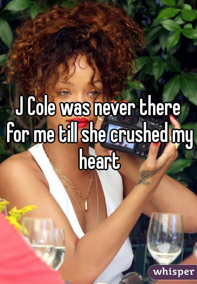 J Cole was never there for me till she crushed my heart