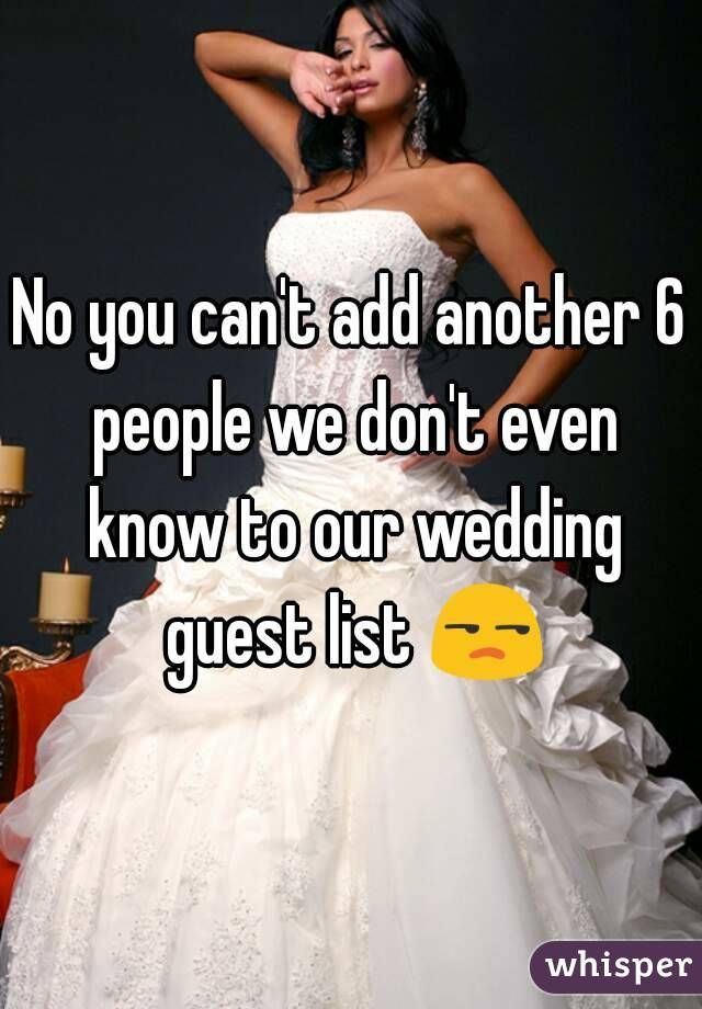 No you can't add another 6 people we don't even know to our wedding guest list 😒