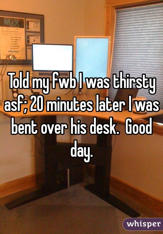 Told my fwb I was thirsty asf; 20 minutes later I was bent over his desk.  Good day.