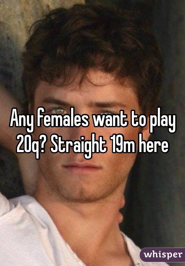 Any females want to play 20q? Straight 19m here