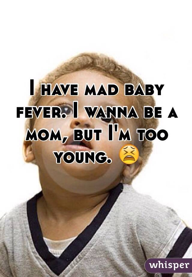 I have mad baby fever. I wanna be a mom, but I'm too young. 😫