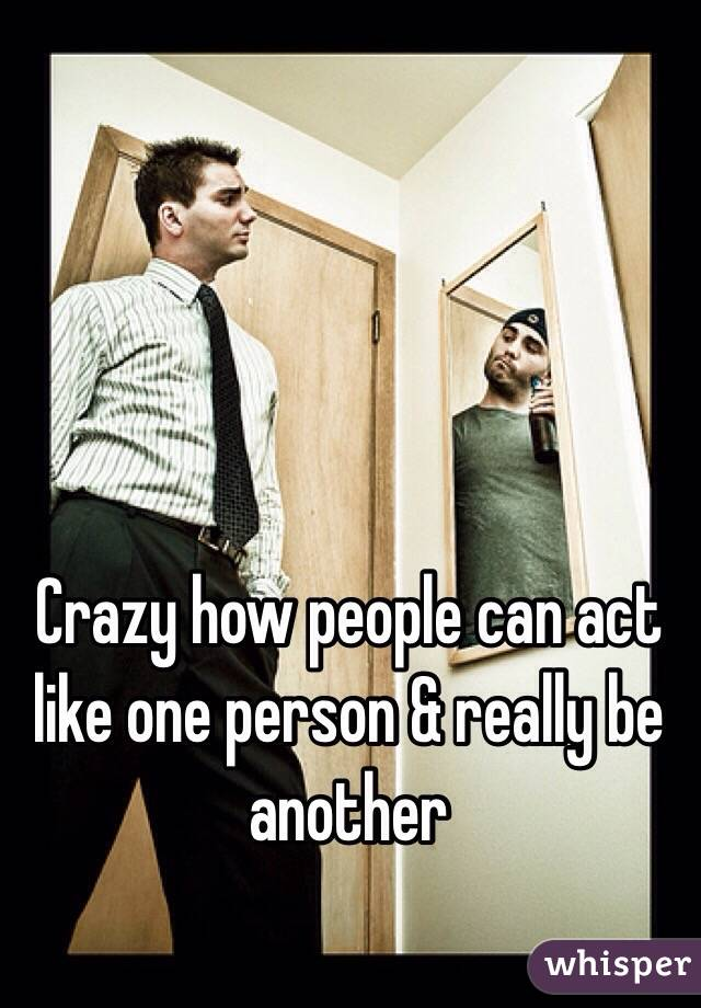 Crazy how people can act like one person & really be another