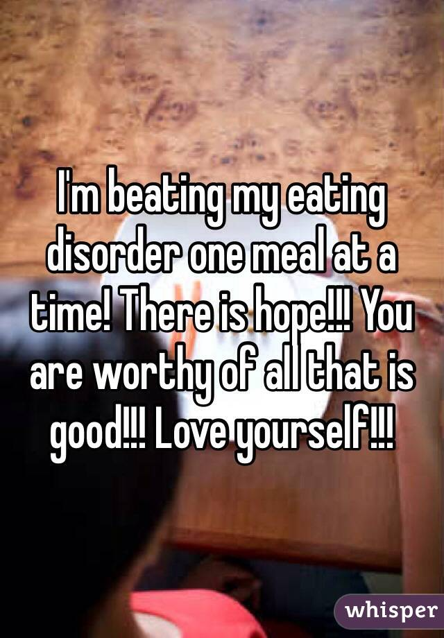 I'm beating my eating disorder one meal at a time! There is hope!!! You are worthy of all that is good!!! Love yourself!!!