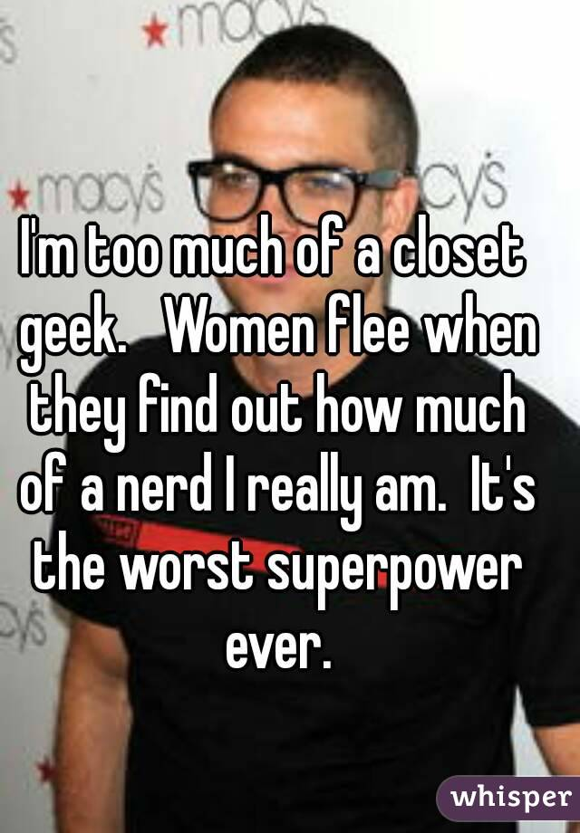 I'm too much of a closet geek.   Women flee when they find out how much of a nerd I really am.  It's the worst superpower ever.