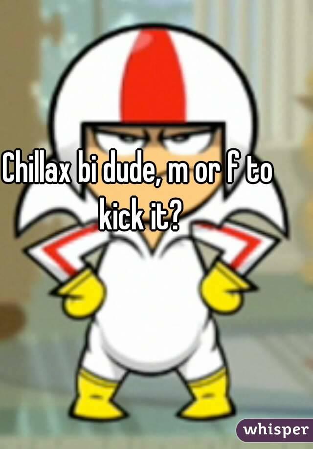 Chillax bi dude, m or f to kick it?