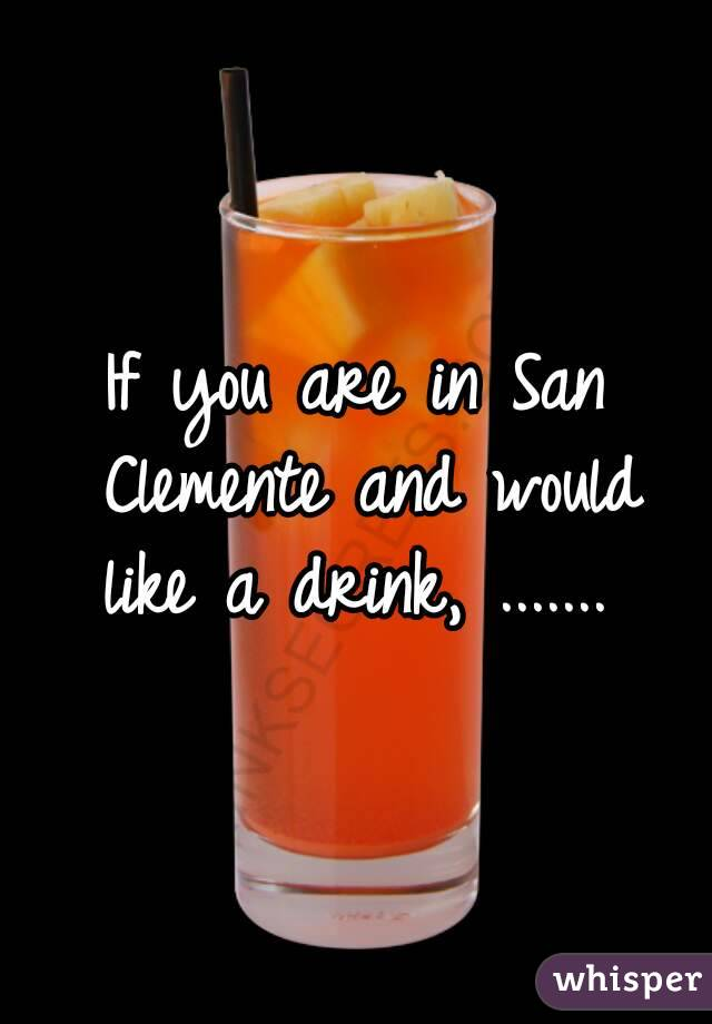 If you are in San Clemente and would like a drink, .......