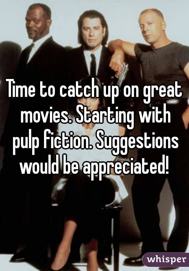 Time to catch up on great movies. Starting with pulp fiction. Suggestions would be appreciated!