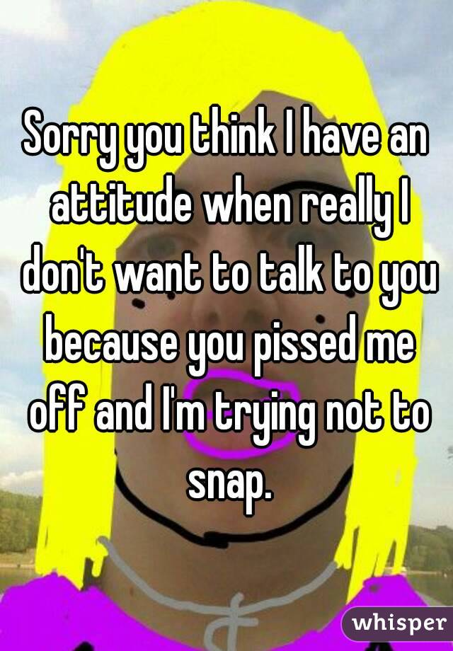Sorry you think I have an attitude when really I don't want to talk to you because you pissed me off and I'm trying not to snap.