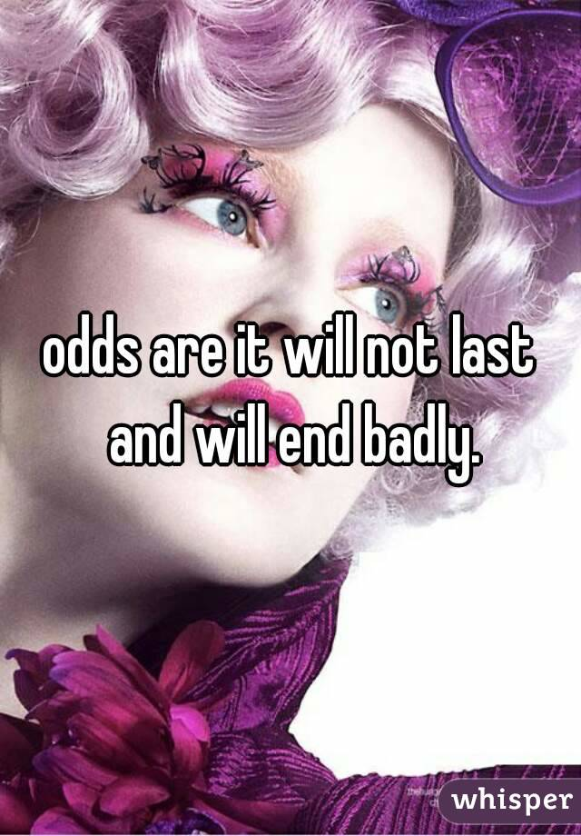odds are it will not last and will end badly.