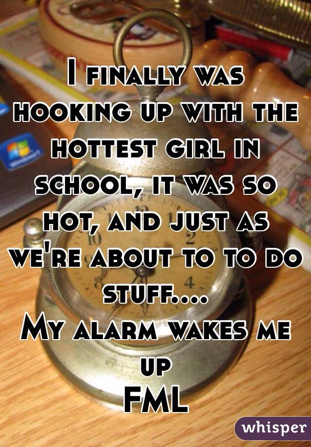 I finally was hooking up with the hottest girl in school, it was so hot, and just as we're about to to do stuff.... My alarm wakes me up  FML