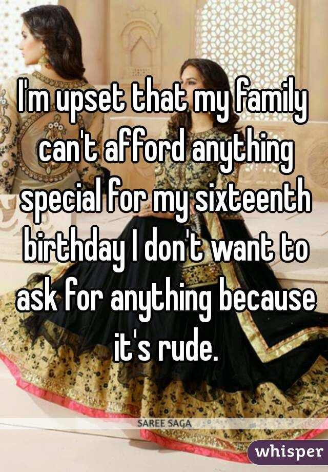 I'm upset that my family can't afford anything special for my sixteenth birthday I don't want to ask for anything because it's rude.