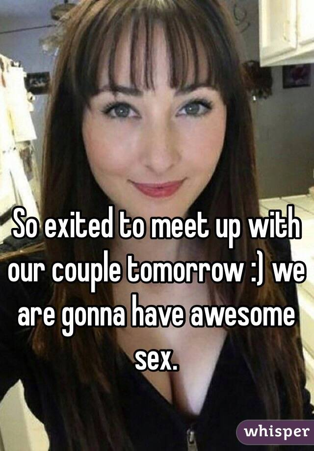 So exited to meet up with our couple tomorrow :) we are gonna have awesome sex.