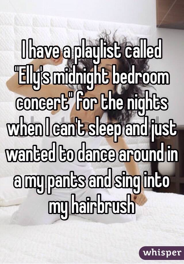 "I have a playlist called ""Elly's midnight bedroom concert"" for the nights when I can't sleep and just wanted to dance around in a my pants and sing into my hairbrush"