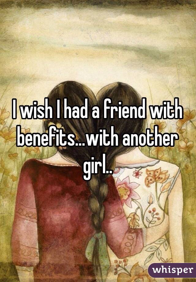 I wish I had a friend with benefits...with another girl..