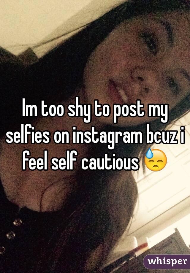 Im too shy to post my selfies on instagram bcuz i feel self cautious 😓