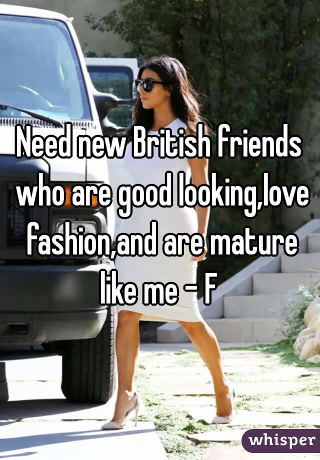 Need new British friends who are good looking,love fashion,and are mature like me - F