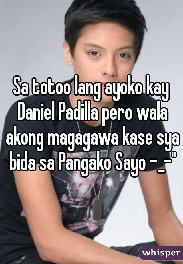 """Sa totoo lang ayoko kay Daniel Padilla pero wala akong magagawa kase sya bida sa Pangako Sayo -_-"""""""