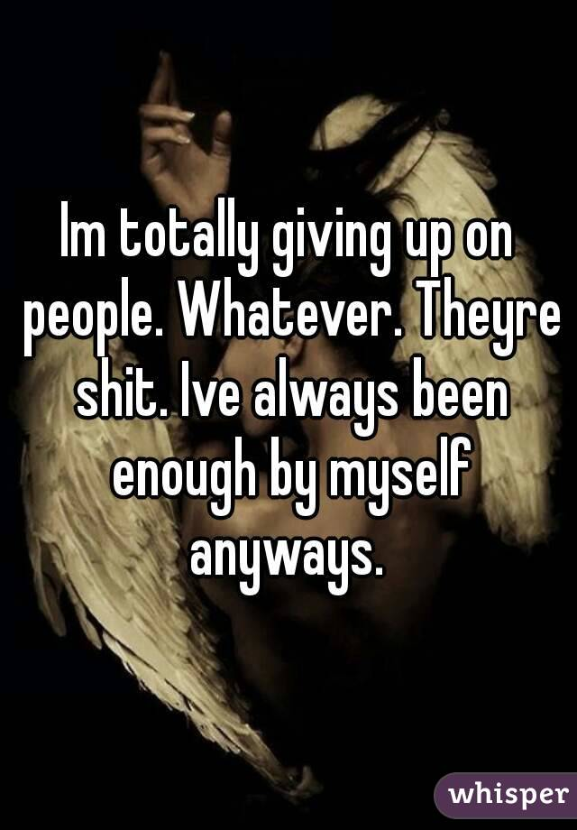 Im totally giving up on people. Whatever. Theyre shit. Ive always been enough by myself anyways.