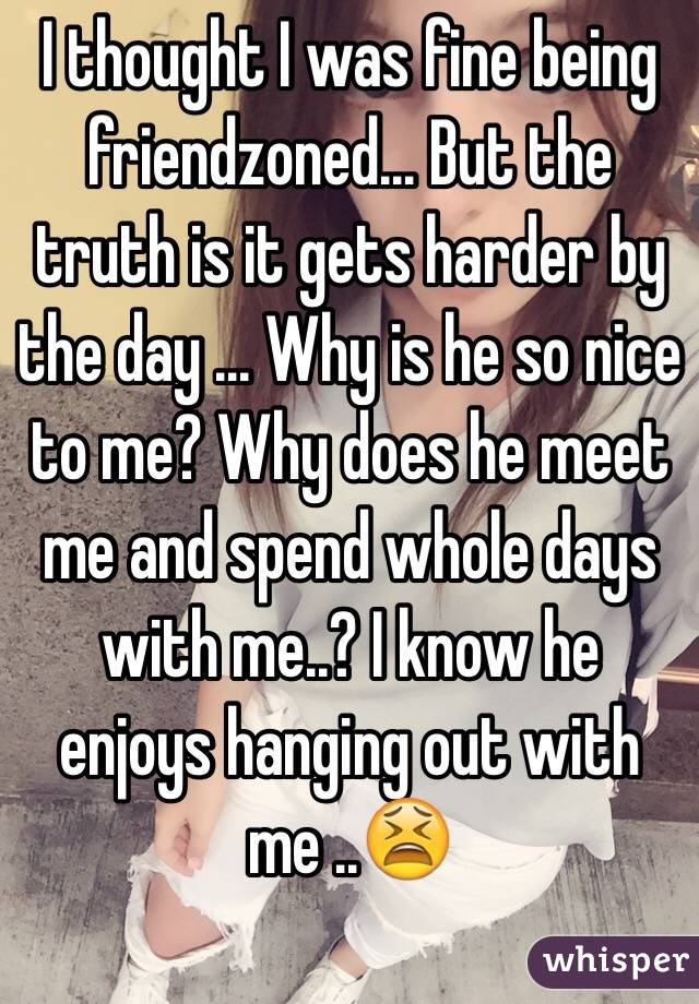I thought I was fine being friendzoned... But the truth is it gets harder by the day ... Why is he so nice to me? Why does he meet me and spend whole days with me..? I know he enjoys hanging out with me ..😫