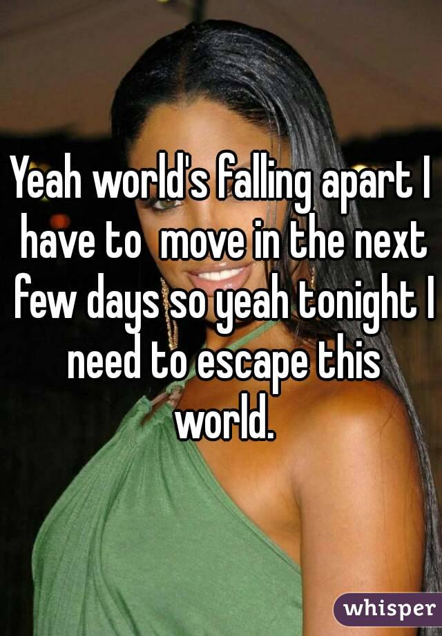 Yeah world's falling apart I have to  move in the next few days so yeah tonight I need to escape this world.