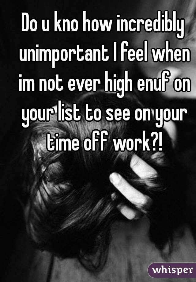 Do u kno how incredibly unimportant I feel when im not ever high enuf on your list to see on your time off work?!