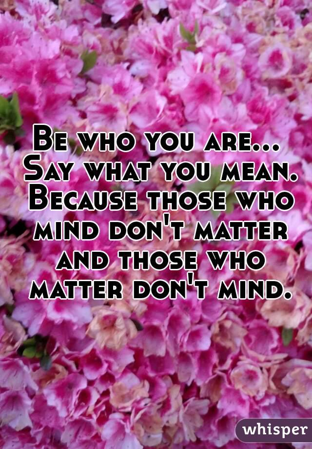 Be who you are... Say what you mean. Because those who mind don't matter and those who matter don't mind.