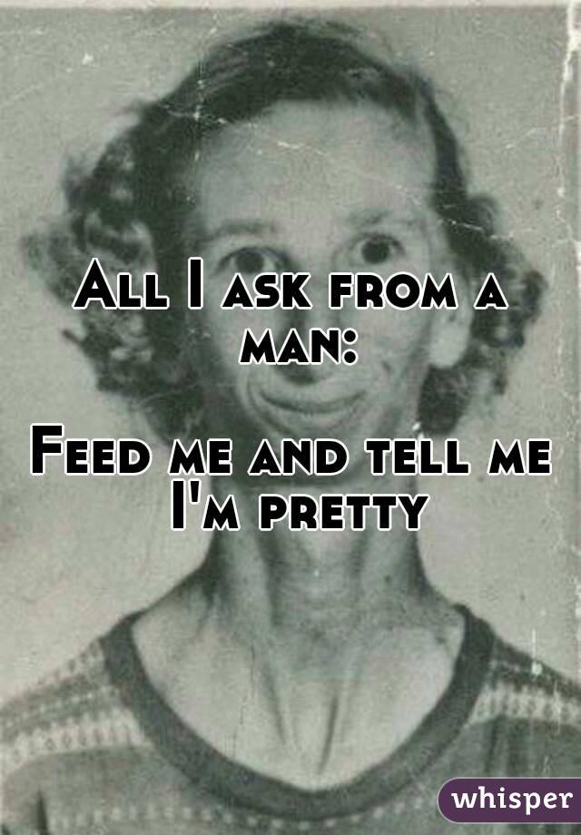 All I ask from a man:  Feed me and tell me I'm pretty