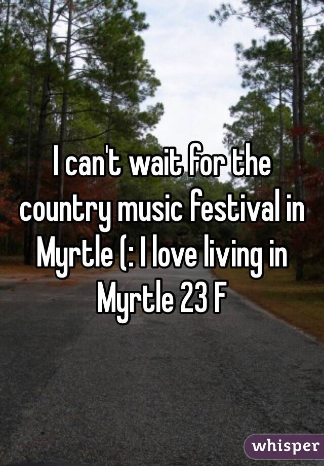 I can't wait for the country music festival in Myrtle (: I love living in Myrtle 23 F