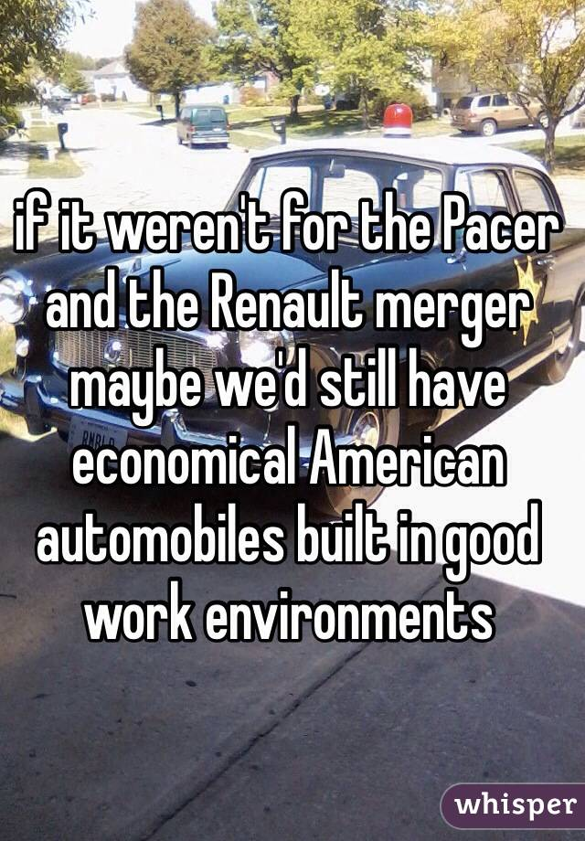if it weren't for the Pacer and the Renault merger maybe we'd still have economical American automobiles built in good work environments