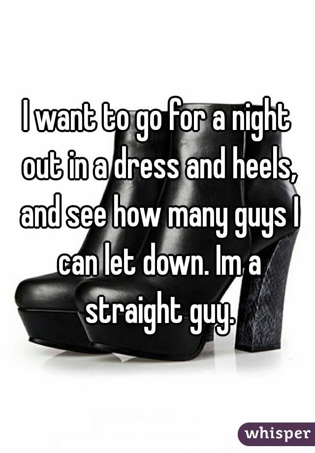 I want to go for a night out in a dress and heels, and see how many guys I can let down. Im a straight guy.