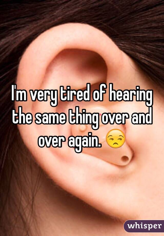 I'm very tired of hearing the same thing over and over again. 😒