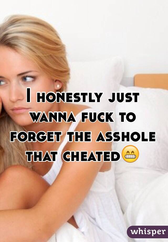 I honestly just wanna fuck to forget the asshole that cheated😁