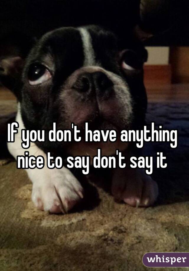 If you don't have anything nice to say don't say it